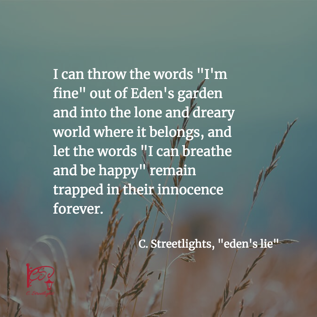 """I can throw the words ""I'm fine"" out of Eden's garden and into the lone and dreary world where it belongs, and let the words ""I can breathe and be happy"" remain trapped in their innocence forever."" #Lies #Depression #MentalHealth"
