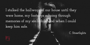 "I stalked the hallways of our house until they were home, my footsteps echoing through memories of my son's childhood when I could keep him safe. (From ""Wreck"")"